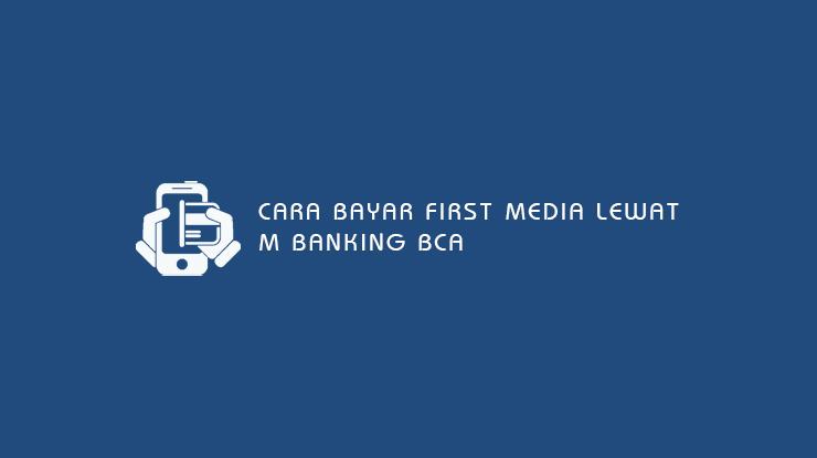 10 Cara Bayar First Media Lewat M Banking BCA : Syarat & Denda